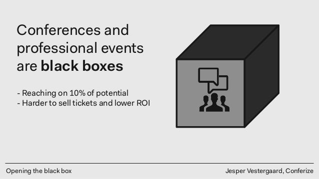 Opening the black box Jesper Vestergaard, Conferize Conferences and professional events are black boxes - Reaching on 10% ...