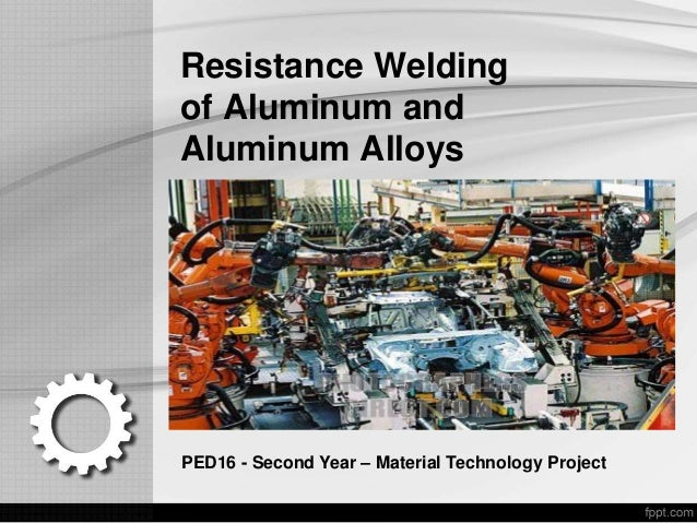 Resistance Welding of Aluminum and Aluminum Alloys PED16 - Second Year – Material Technology Project