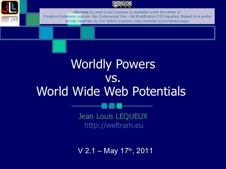 Worldly Powers vs. World Wide Web Potentials   Jean Louis LEQUEUX http://weltram.eu   V 2.1 – May 17 th , 2011