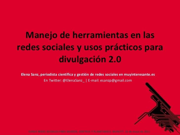 Manejo de herramientas en las redes sociales y usos prácticos para divulgación 2.0 Elena Sanz, periodista científica y ges...