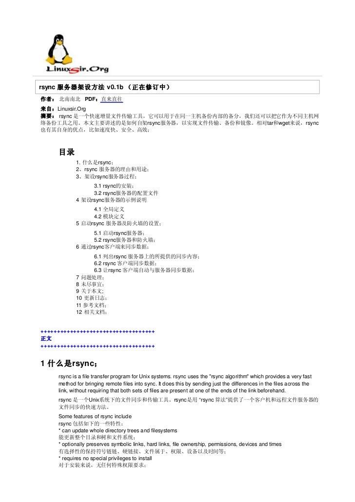 rsync 服务器架设方法 v0.1b (正在修订中)作者: 北南南北 PDF:直来直往来自:Linuxsir.Org摘要: rsync 是一个快速增量文件传输工具,它可以用于在同一主机备份内部的备分,我们还可以把它作为不同主机网络备份工具之用...