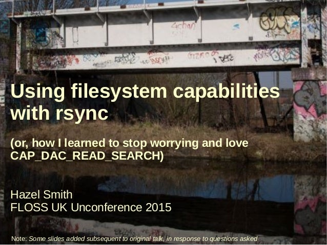 Using filesystem capabilities with rsync (or, how I learned to stop worrying and love CAP_DAC_READ_SEARCH) Hazel Smith FLO...