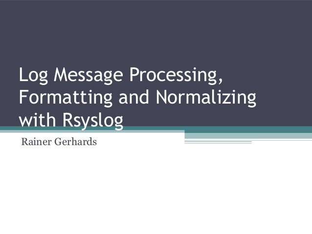 Log Message Processing,Formatting and Normalizingwith RsyslogRainer Gerhards