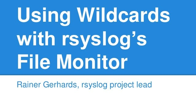 Using Wildcards  with rsyslog's  File Monitor  Rainer Gerhards, rsyslog project lead