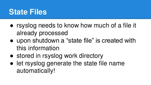 """State Files  ● rsyslog needs to know how much of a file it  already processed  ● upon shutdown a """"state file"""" is created w..."""