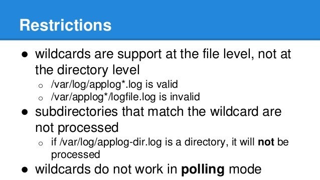 Restrictions  ● wildcards are support at the file level, not at  the directory level  o /var/log/applog*.log is valid  o /...