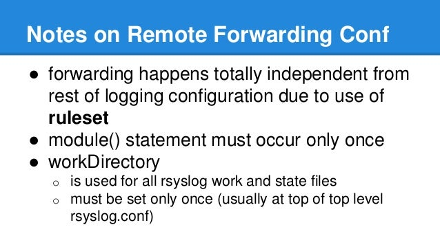 Notes on Remote Forwarding Conf  ● forwarding happens totally independent from  rest of logging configuration due to use o...