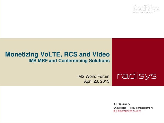 Monetizing VoLTE, RCS and VideoIMS MRF and Conferencing SolutionsIMS World ForumApril 23, 2013Al BalascoSr. Director – Pro...
