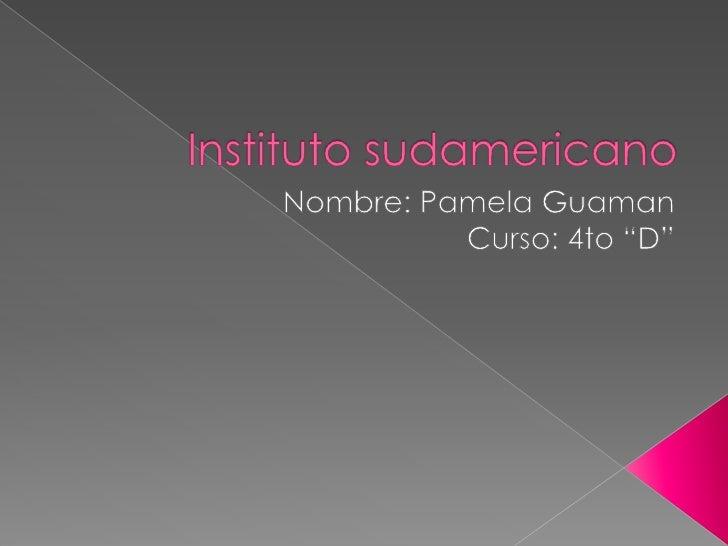 """Instituto sudamericano<br />Nombre: Pamela Guaman <br />Curso: 4to """"D""""<br />"""