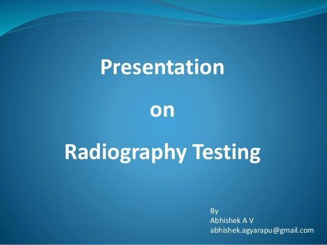 Presentation on Radiography Testing By Abhishek A V abhishek.agyarapu@gmail.com