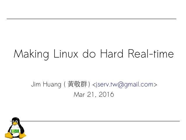 Making Linux do Hard Real-time Jim Huang ( 黃敬群 ) <jserv.tw@gmail.com> Mar 21, 2016