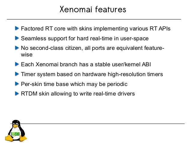 Xenomai features Factored RT core with skins implementing various RT APIs Seamless support for hard real-time in user-spac...