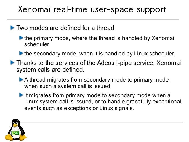 Two modes are defined for a thread the primary mode, where the thread is handled by Xenomai scheduler the secondary mode, ...