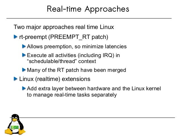Real-time Approaches Two major approaches real time Linux rt-preempt (PREEMPT_RT patch) Allows preemption, so minimize lat...