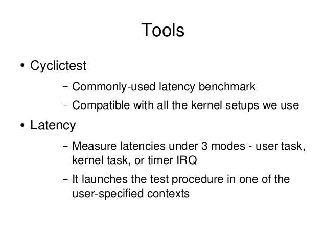 Tools ● Cyclictest – Commonlyusedlatencybenchmark – Compatiblewithallthekernelsetupsweuse ● Latency – Measurela...