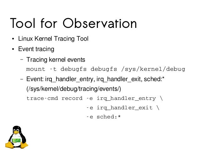 Tool for Observation ● Linux Kernel Tracing Tool ● Event tracing – Tracing kernel events mounttdebugfsdebugfs/sys/ker...