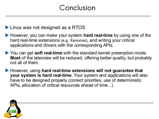 Conclusion Linux was not designed as a RTOS However, you can make your system hard real-time by using one of the hard real...