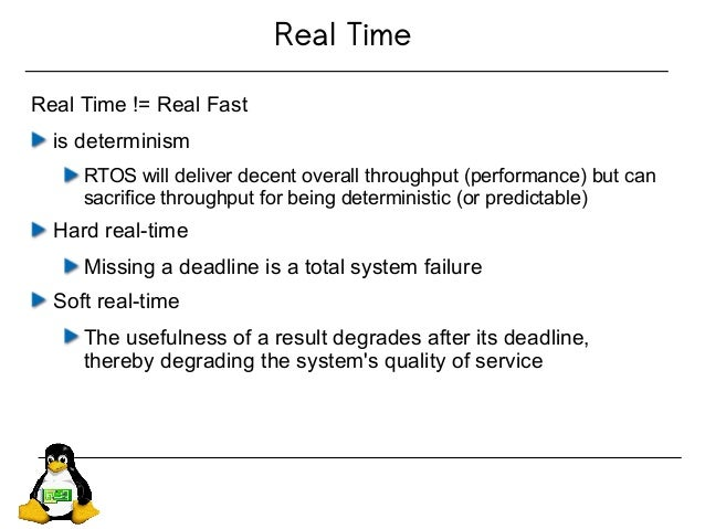 Real Time Real Time != Real Fast is determinism RTOS will deliver decent overall throughput (performance) but can sacrific...