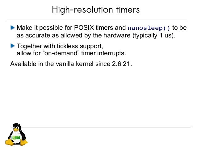 High-resolution timers Make it possible for POSIX timers and nanosleep() to be as accurate as allowed by the hardware (typ...