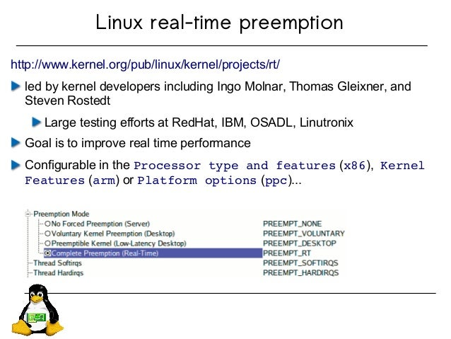 Linux real-time preemption http://www.kernel.org/pub/linux/kernel/projects/rt/ led by kernel developers including Ingo Mol...