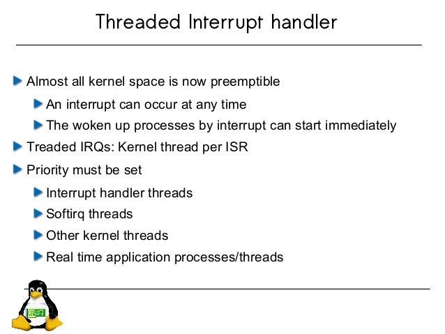 Threaded Interrupt handler Almost all kernel space is now preemptible An interrupt can occur at any time The woken up proc...