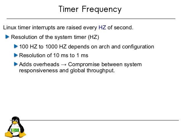 Timer Frequency Linux timer interrupts are raised every HZ of second. Resolution of the system timer (HZ) 100 HZ to 1000 H...