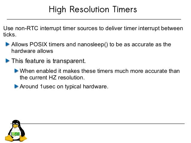High Resolution Timers Use non-RTC interrupt timer sources to deliver timer interrupt between ticks. Allows POSIX timers a...