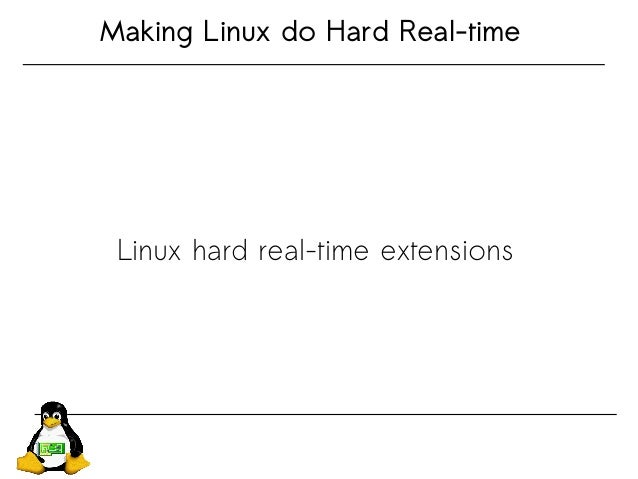 Making Linux do Hard Real-time Linux hard real-time extensions