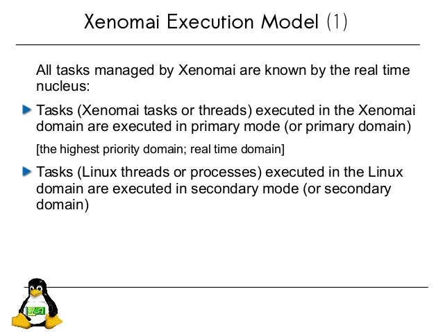 Xenomai Execution Model (1) All tasks managed by Xenomai are known by the real time nucleus: Tasks (Xenomai tasks or threa...