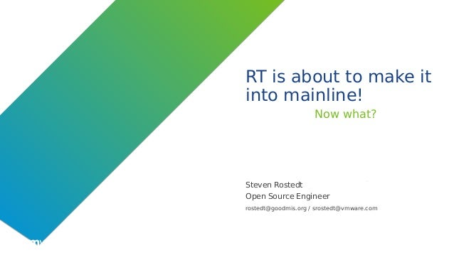©2019 VMware, Inc. RT is about to make it into mainline! Now what? Steven Rostedt Open Source Engineer rostedt@goodmis.org...