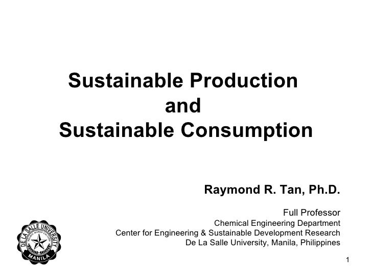 Sustainable Production  and  Sustainable Consumption Raymond R. Tan, Ph.D. Full Professor Chemical Engineering Department ...