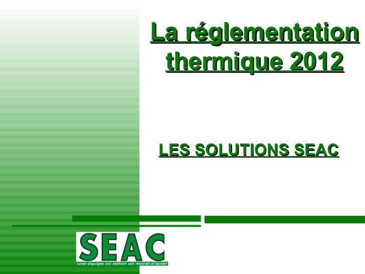 La réglementation thermique 2012 LES SOLUTIONS SEAC