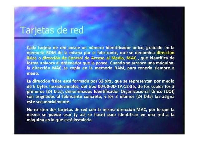 Tarjetas de red Cada tarjeta de red posee un número identificador único, grabado en la memoria ROM de la misma por el fabr...