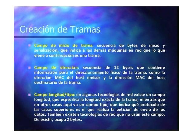 Creación de Tramas Campo de inicio de trama: secuencia de bytes de inicio y señalización, que indica a las demás máquinas ...