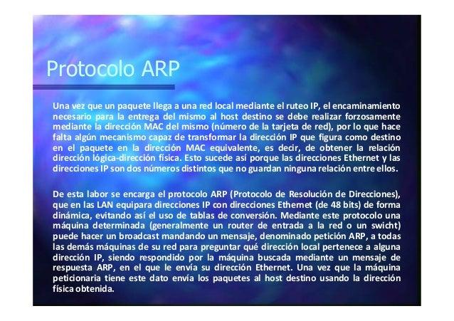 Protocolo ARP Una vez que un paquete llega a una red local mediante el ruteo IP, el encaminamiento necesario para la entre...