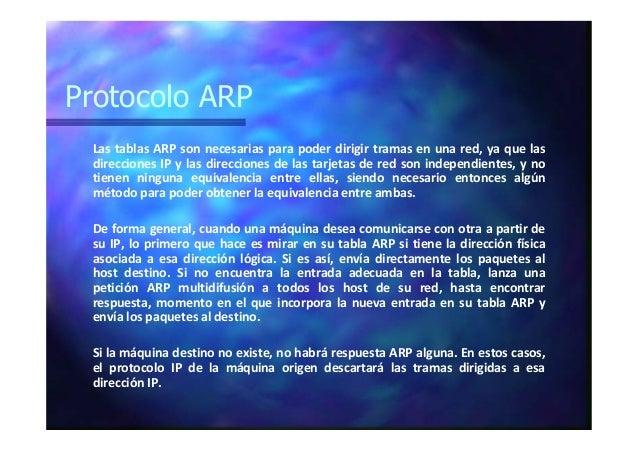Protocolo ARP Las tablas ARP son necesarias para poder dirigir tramas en una red, ya que las direcciones IP y las direccio...