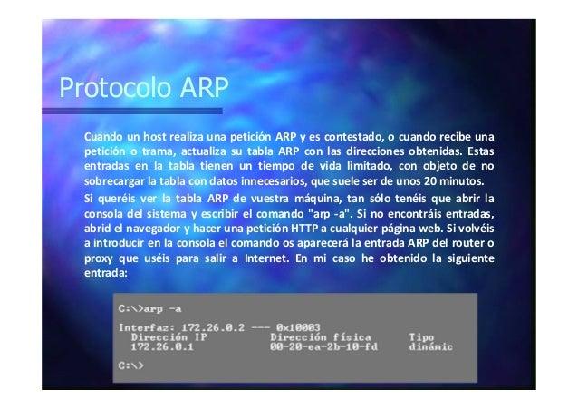 Protocolo ARP Cuando un host realiza una petición ARP y es contestado, o cuando recibe una petición o trama, actualiza su ...
