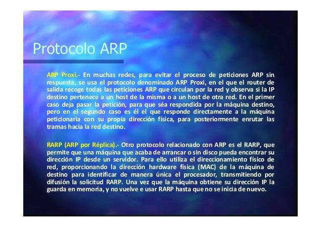 Protocolo ARP ARP Proxi.- En muchas redes, para evitar el proceso de peticiones ARP sin respuesta, se usa el protocolo den...