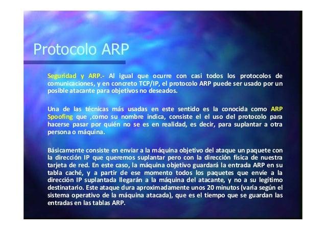 Protocolo ARP Seguridad y ARP.- Al igual que ocurre con casi todos los protocolos de comunicaciones, y en concreto TCP/IP,...