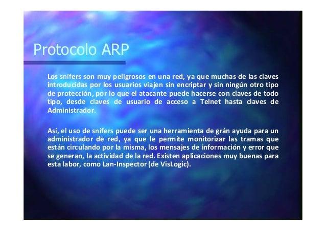 Protocolo ARP Los snifers son muy peligrosos en una red, ya que muchas de las claves introducidas por los usuarios viajen ...