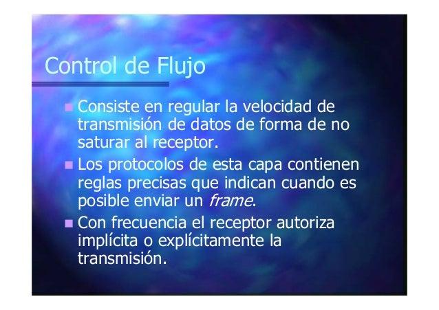 Control de Flujo Consiste en regular la velocidad de transmisión de datos de forma de no saturar al receptor. Los protocol...