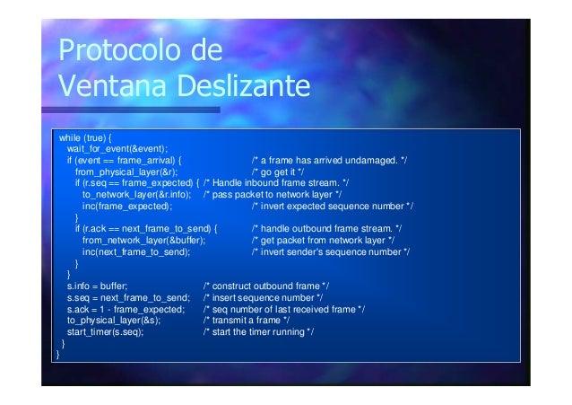 Protocolo de Ventana Deslizante while (true) { wait_for_event(&event); if (event == frame_arrival) { /* a frame has arrive...