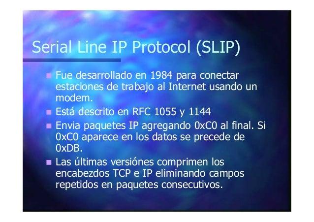 Serial Line IP Protocol (SLIP) Fue desarrollado en 1984 para conectar estaciones de trabajo al Internet usando un modem. E...