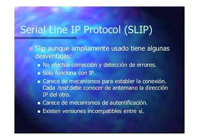 Serial Line IP Protocol (SLIP) Slip aunque ampliamente usado tiene algunas desventajas: No efectua corrección y detección ...