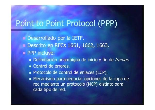 Point to Point Protocol (PPP) Desarrollado por la IETF. Descrito en RFCs 1661, 1662, 1663. PPP incluye: Delimitación unamb...