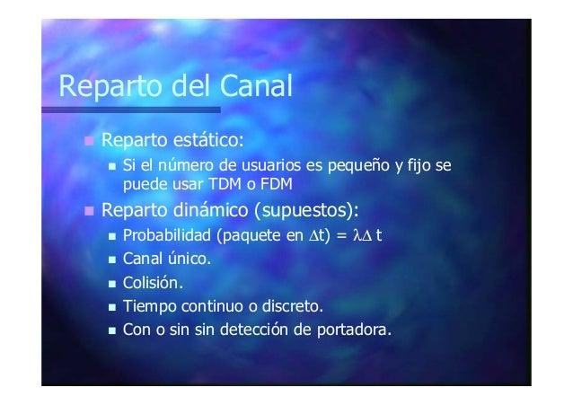 Reparto del Canal Reparto estático: Si el número de usuarios es pequeño y fijo se puede usar TDM o FDM Reparto dinámico (s...