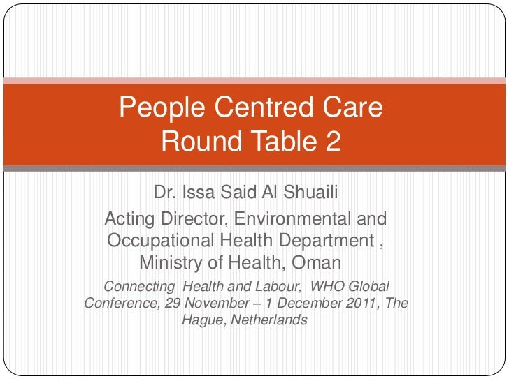 People Centred Care      Round Table 2        Dr. Issa Said Al Shuaili  Acting Director, Environmental and  Occupational H...