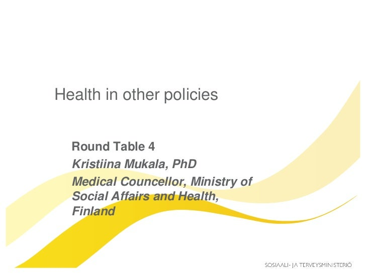 Health in other policies  Round Table 4  Kristiina Mukala, PhD  Medical Councellor, Ministry of  Social Affairs and Health...