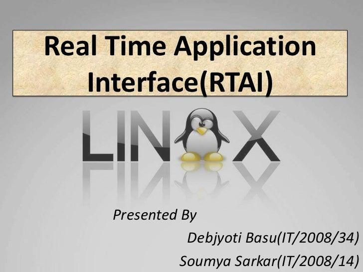 Real Time Application   Interface(RTAI)     Presented By                Debjyoti Basu(IT/2008/34)               Soumya Sar...