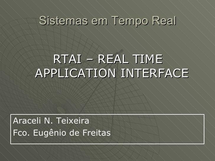 Sistemas em Tempo Real          RTAI – REAL TIME      APPLICATION INTERFACE   Araceli N. Teixeira Fco. Eugênio de Freitas